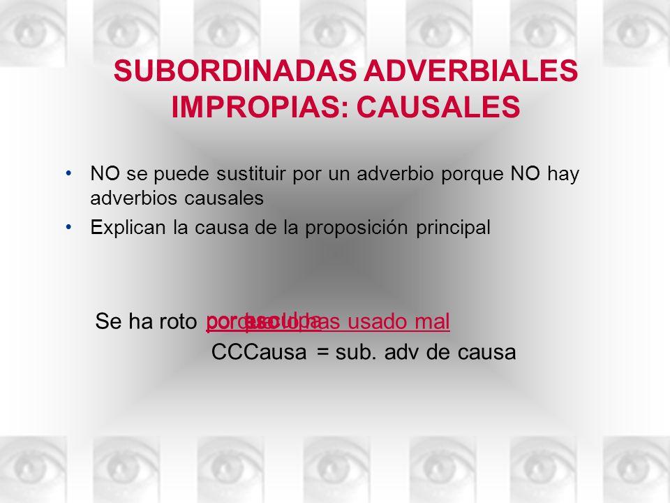SUBORDINADAS ADVERBIALES IMPROPIAS: CAUSALES NO se puede sustituir por un adverbio porque NO hay adverbios causales Explican la causa de la proposició