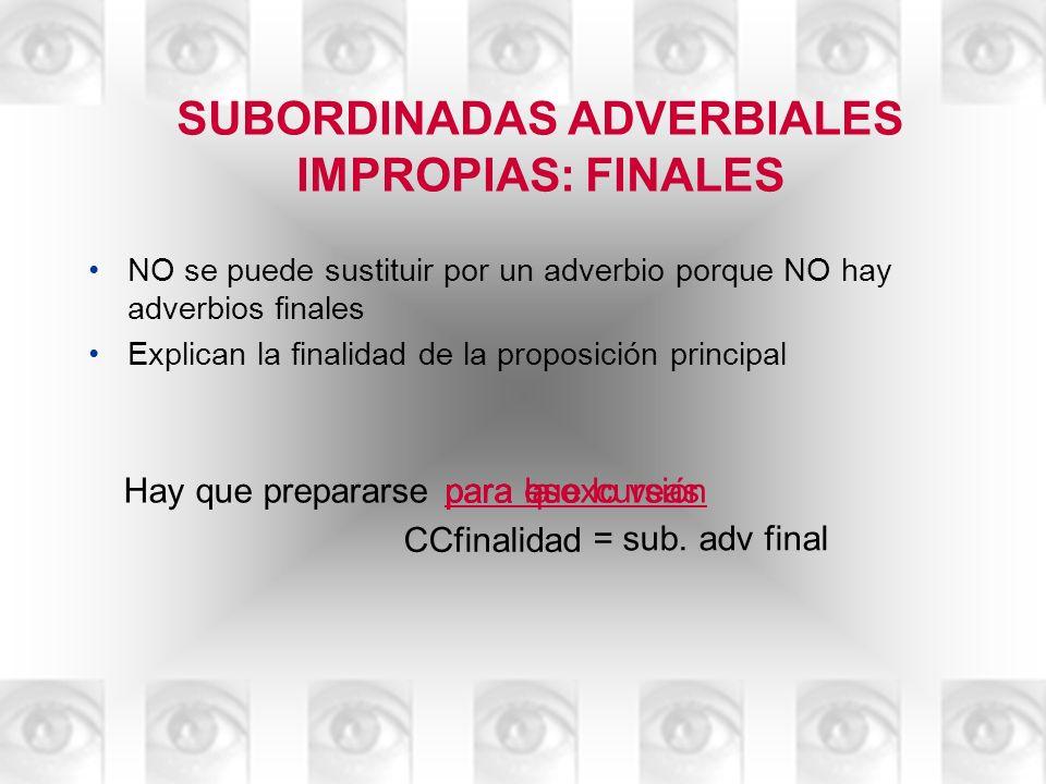 SUBORDINADAS ADVERBIALES IMPROPIAS: FINALES NO se puede sustituir por un adverbio porque NO hay adverbios finales Explican la finalidad de la proposic