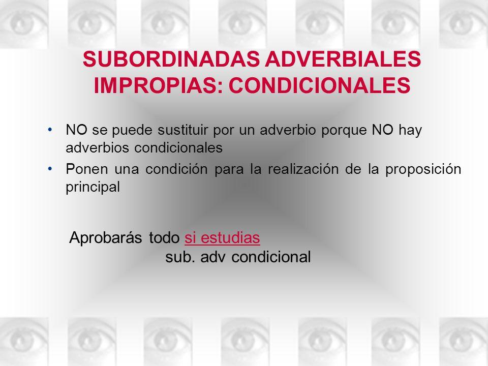 SUBORDINADAS ADVERBIALES IMPROPIAS: CONDICIONALES NO se puede sustituir por un adverbio porque NO hay adverbios condicionales Ponen una condición para