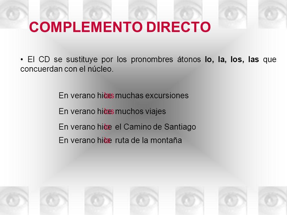 COMPLEMENTO DIRECTO El CD se sustituye por los pronombres átonos lo, la, los, las que concuerdan con el núcleo. En veranomuchas excursioneshice las En