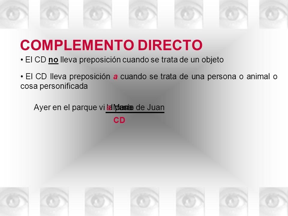 COMPLEMENTO DIRECTO El CD no lleva preposición cuando se trata de un objeto El CD lleva preposición a cuando se trata de una persona o animal o cosa p