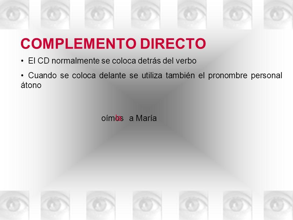 COMPLEMENTO DIRECTO El CD normalmente se coloca detrás del verbo Cuando se coloca delante se utiliza también el pronombre personal átono oímosa María