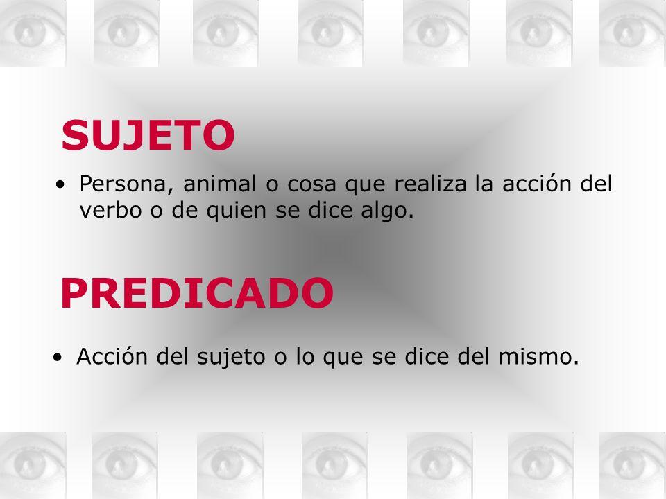 SUJETO Persona, animal o cosa que realiza la acción del verbo o de quien se dice algo. PREDICADO Acción del sujeto o lo que se dice del mismo.