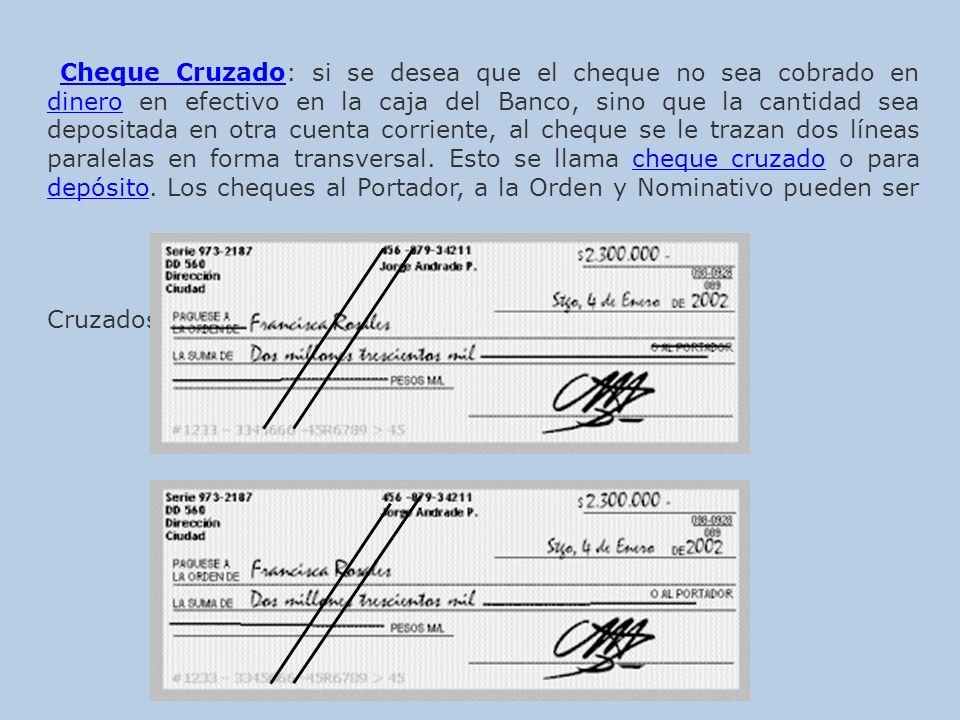 Cheque CruzadoCheque Cruzado: si se desea que el cheque no sea cobrado en dinero en efectivo en la caja del Banco, sino que la cantidad sea depositada