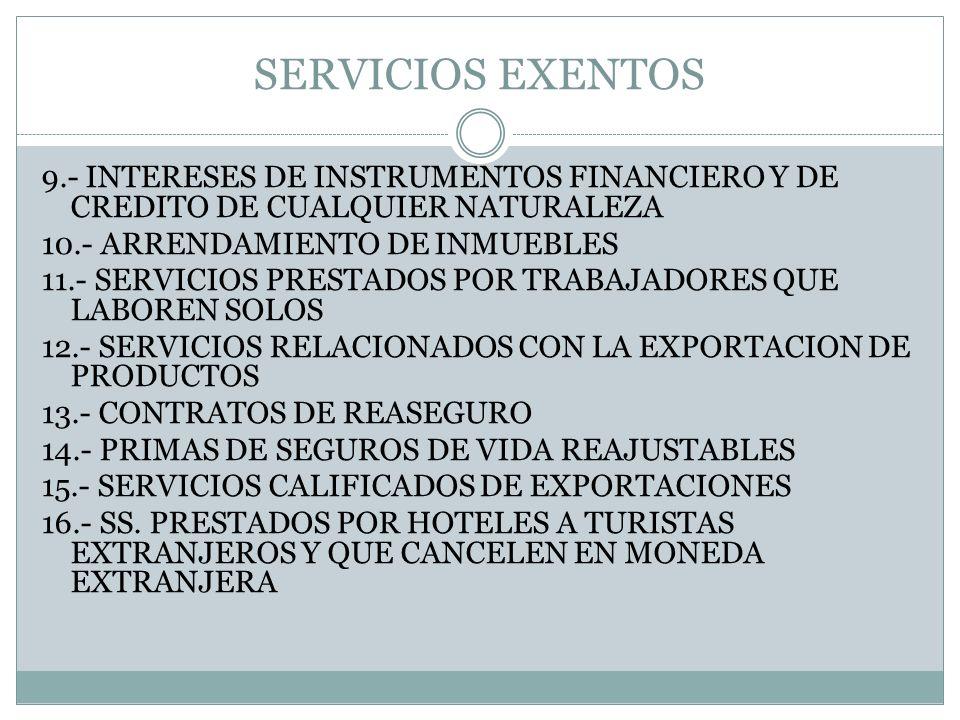 SERVICIOS EXENTOS 9.- INTERESES DE INSTRUMENTOS FINANCIERO Y DE CREDITO DE CUALQUIER NATURALEZA 10.- ARRENDAMIENTO DE INMUEBLES 11.- SERVICIOS PRESTAD