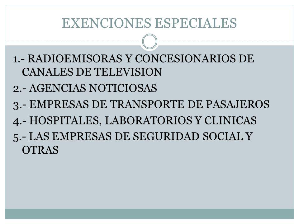 EXENCIONES ESPECIALES 1.- RADIOEMISORAS Y CONCESIONARIOS DE CANALES DE TELEVISION 2.- AGENCIAS NOTICIOSAS 3.- EMPRESAS DE TRANSPORTE DE PASAJEROS 4.-