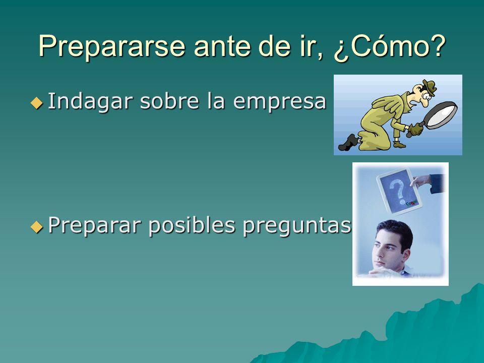 Prepararse ante de ir, ¿Cómo? Indagar sobre la empresa Indagar sobre la empresa Preparar posibles preguntas Preparar posibles preguntas