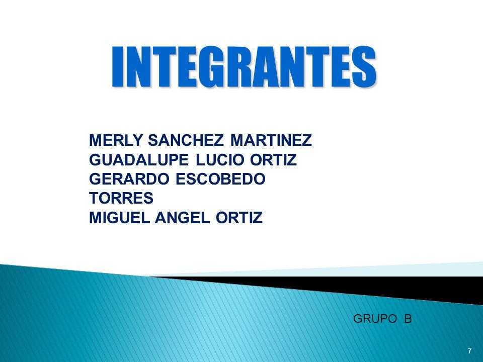 7 MERLY SANCHEZ MARTINEZ GUADALUPE LUCIO ORTIZ GERARDO ESCOBEDO TORRES MIGUEL ANGEL ORTIZ INTEGRANTES GRUPO B