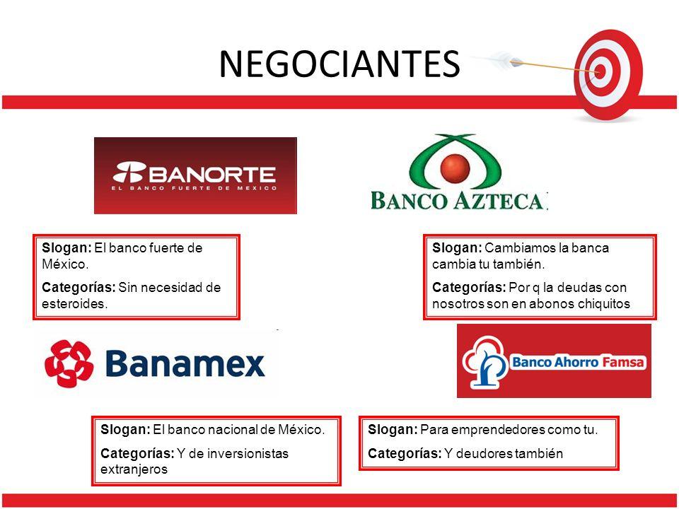 NEGOCIANTES Slogan: El banco fuerte de México. Categorías: Sin necesidad de esteroides. Slogan: Cambiamos la banca cambia tu también. Categorías: Por
