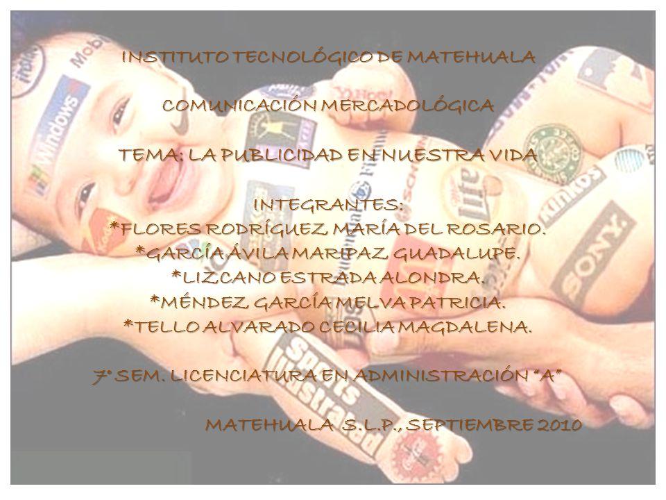 INSTITUTO TECNOLÓGICO DE MATEHUALA COMUNICACIÓN MERCADOLÓGICA TEMA: LA PUBLICIDAD EN NUESTRA VIDA INTEGRANTES: *FLORES RODRÍGUEZ MARÍA DEL ROSARIO.