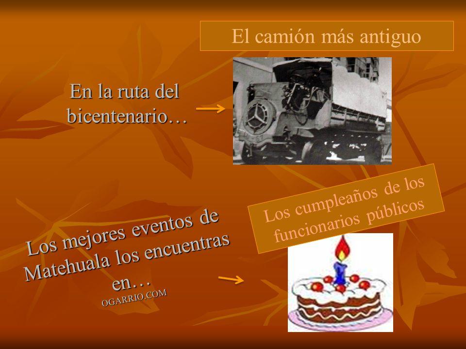 En la ruta del bicentenario… bicentenario… El camión más antiguo Los mejores eventos de Matehuala los encuentras en… OGARRIO.COM Los cumpleaños de los funcionarios públicos