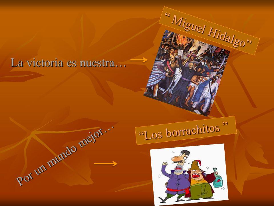 Por un mundo mejor… La victoria es nuestra… Miguel Hidalgo Miguel Hidalgo Los borrachitos Los borrachitos
