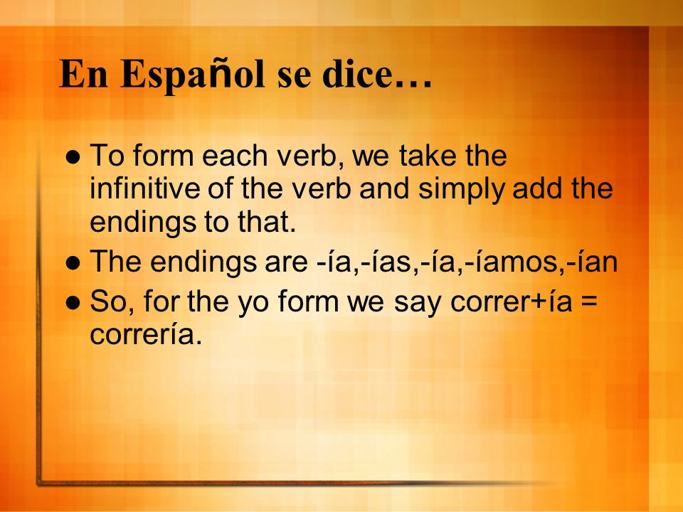 En Espa ñ ol se dice … To form each verb, we take the infinitive of the verb and simply add the endings to that.