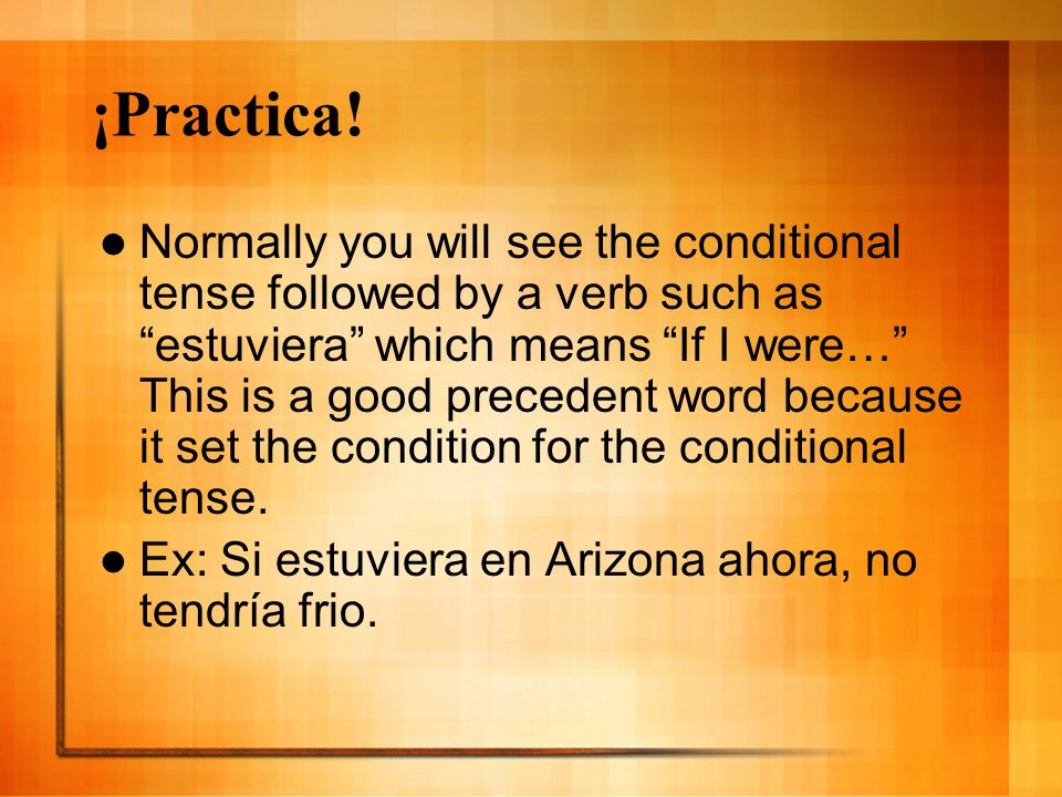 ¡Practica! Normally you will see the conditional tense followed by a verb such as estuviera which means If I were… This is a good precedent word becau