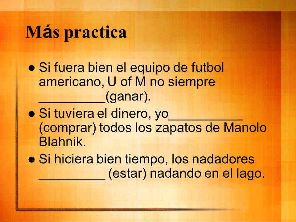 M á s practica Si fuera bien el equipo de futbol americano, U of M no siempre _________(ganar). Si tuviera el dinero, yo__________ (comprar) todos los