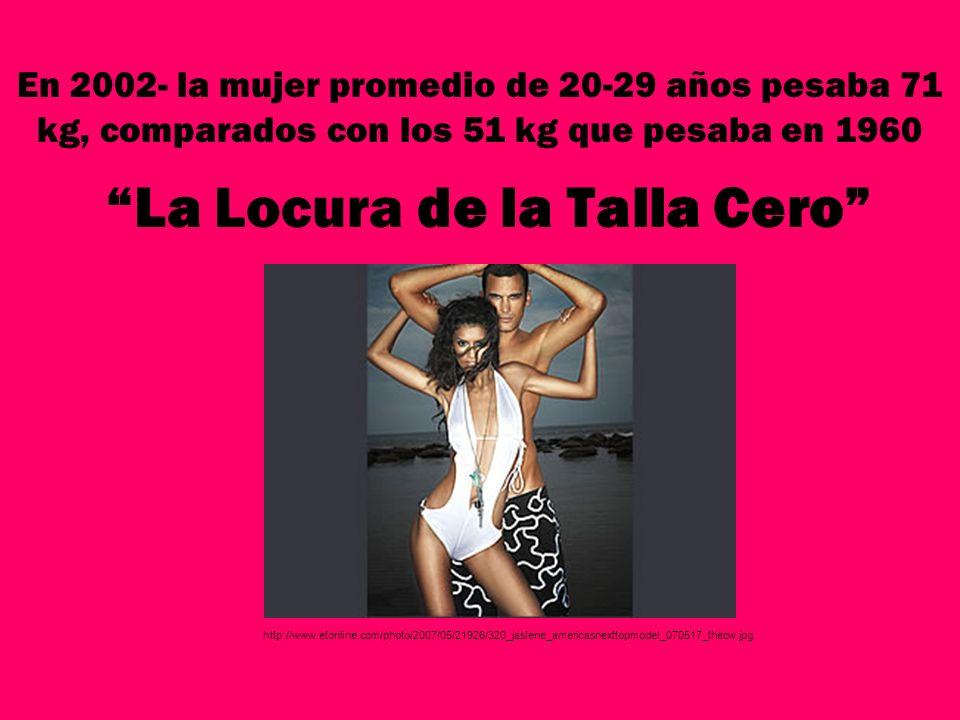 La Locura de la Talla Cero En 2002- la mujer promedio de 20-29 años pesaba 71 kg, comparados con los 51 kg que pesaba en 1960 http://www.etonline.com/