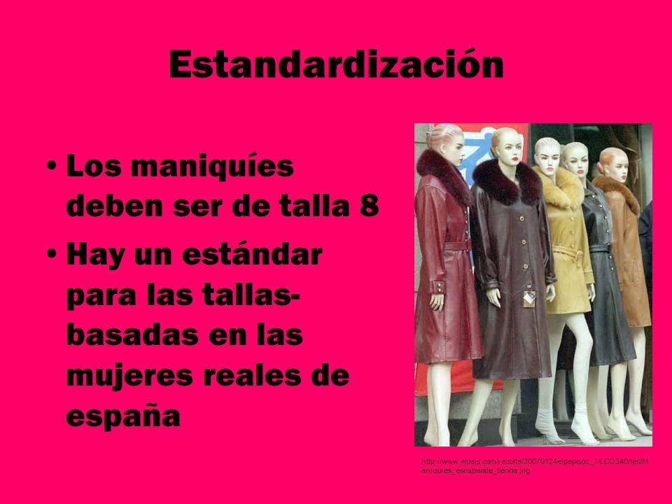 Estandardización Los maniquíes deben ser de talla 8 Hay un estándar para las tallas- basadas en las mujeres reales de españa http://www.elpais.com/rec