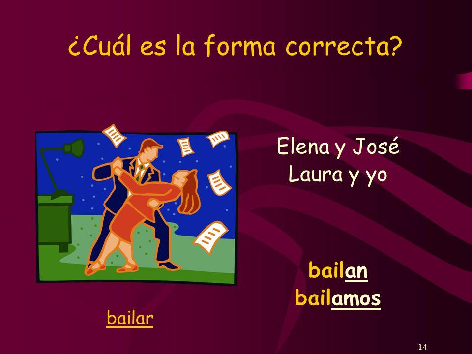 14 ¿Cuál es la forma correcta? Elena y José bailan Laura y yo bailamos bailar