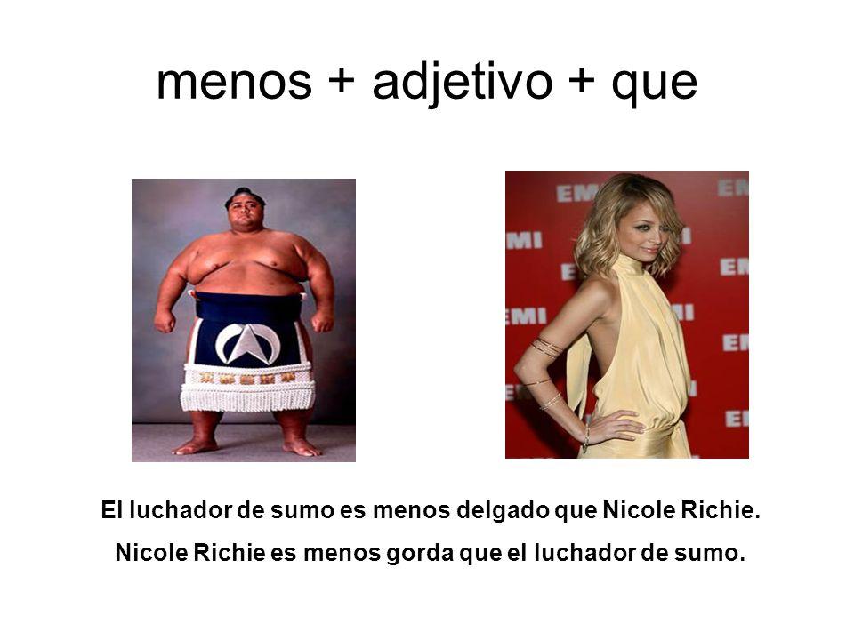 menos + adjetivo + que El luchador de sumo es menos delgado que Nicole Richie. Nicole Richie es menos gorda que el luchador de sumo.