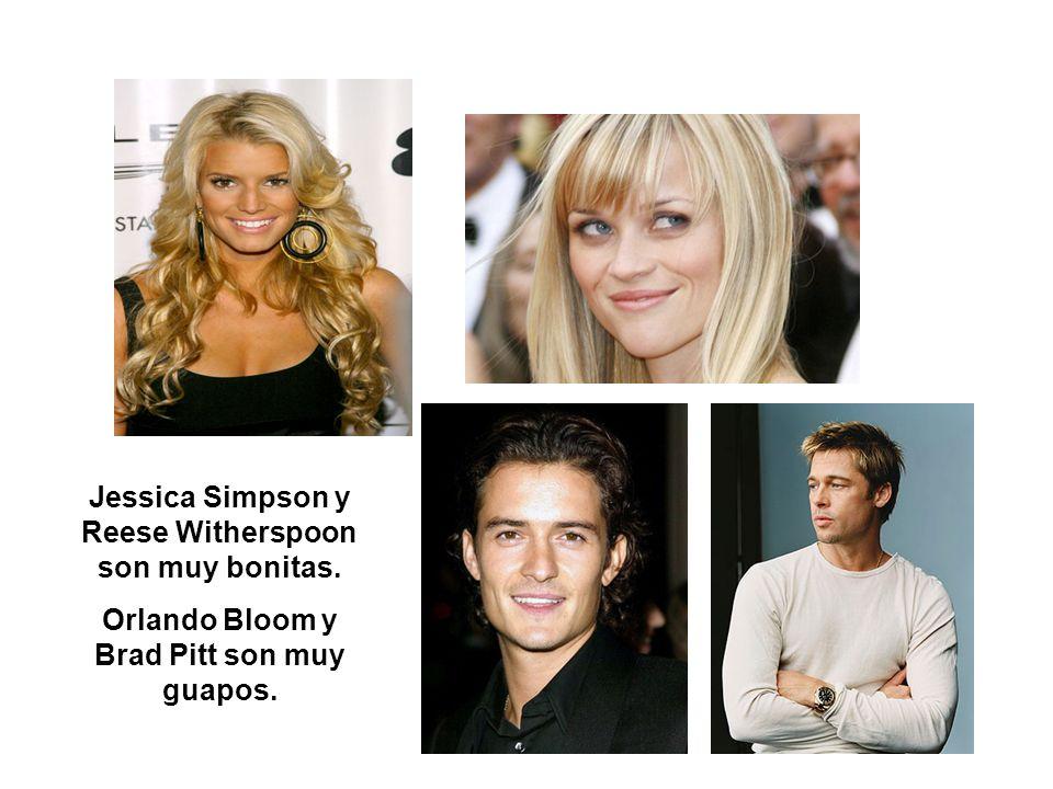 Jessica Simpson y Reese Witherspoon son muy bonitas. Orlando Bloom y Brad Pitt son muy guapos.