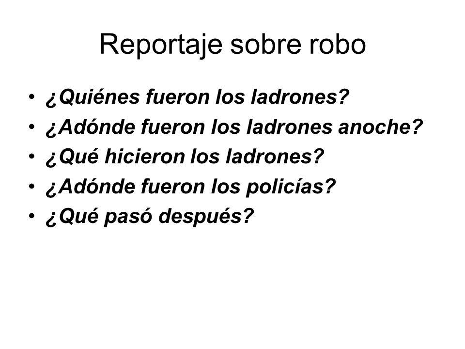 Reportaje sobre robo ¿Quiénes fueron los ladrones? ¿Adónde fueron los ladrones anoche? ¿Qué hicieron los ladrones? ¿Adónde fueron los policías? ¿Qué p