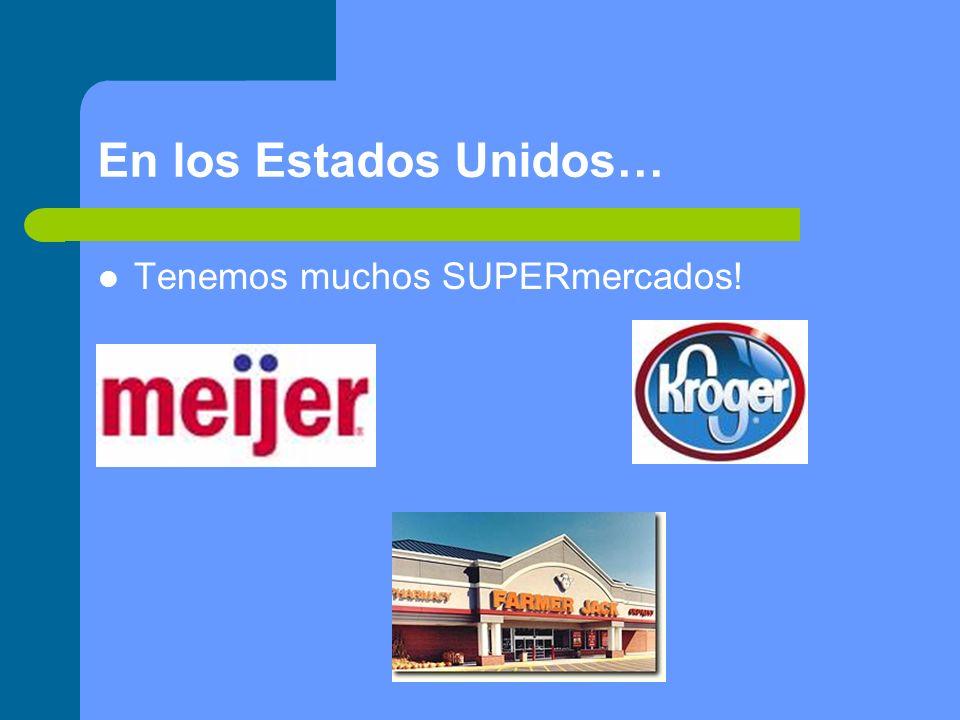 En los Estados Unidos… Tenemos muchos SUPERmercados!