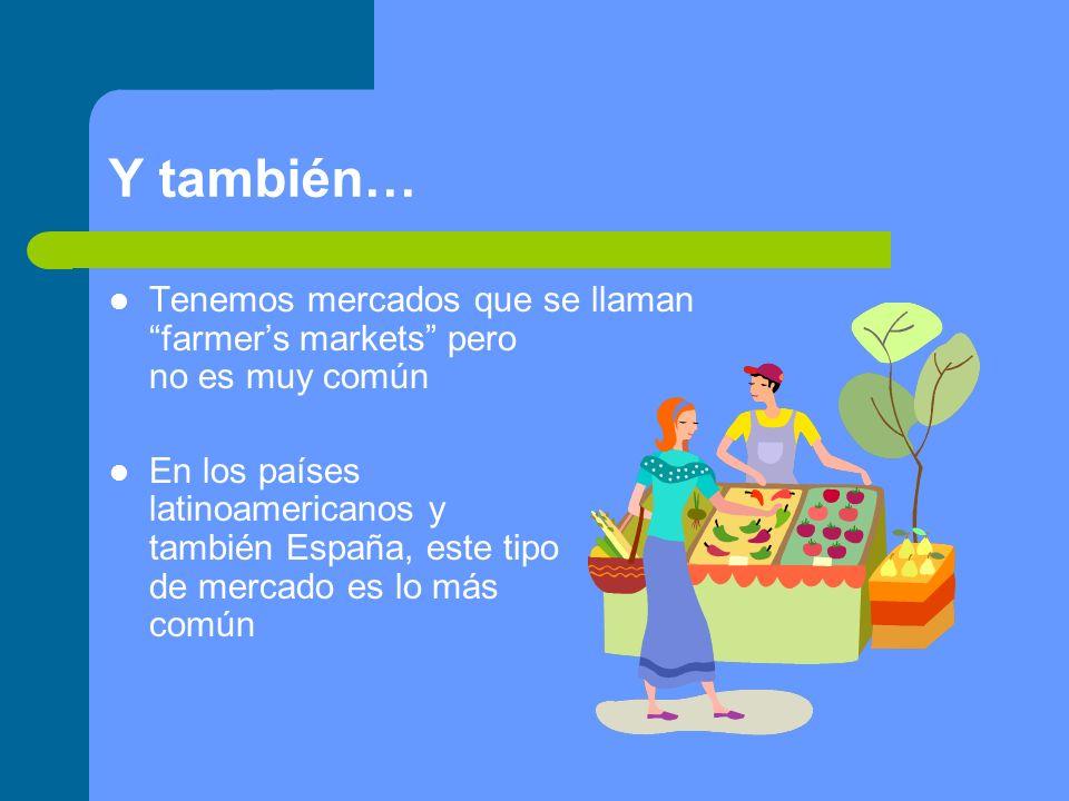 Y también… Tenemos mercados que se llaman farmers markets pero no es muy común En los países latinoamericanos y también España, este tipo de mercado es lo más común