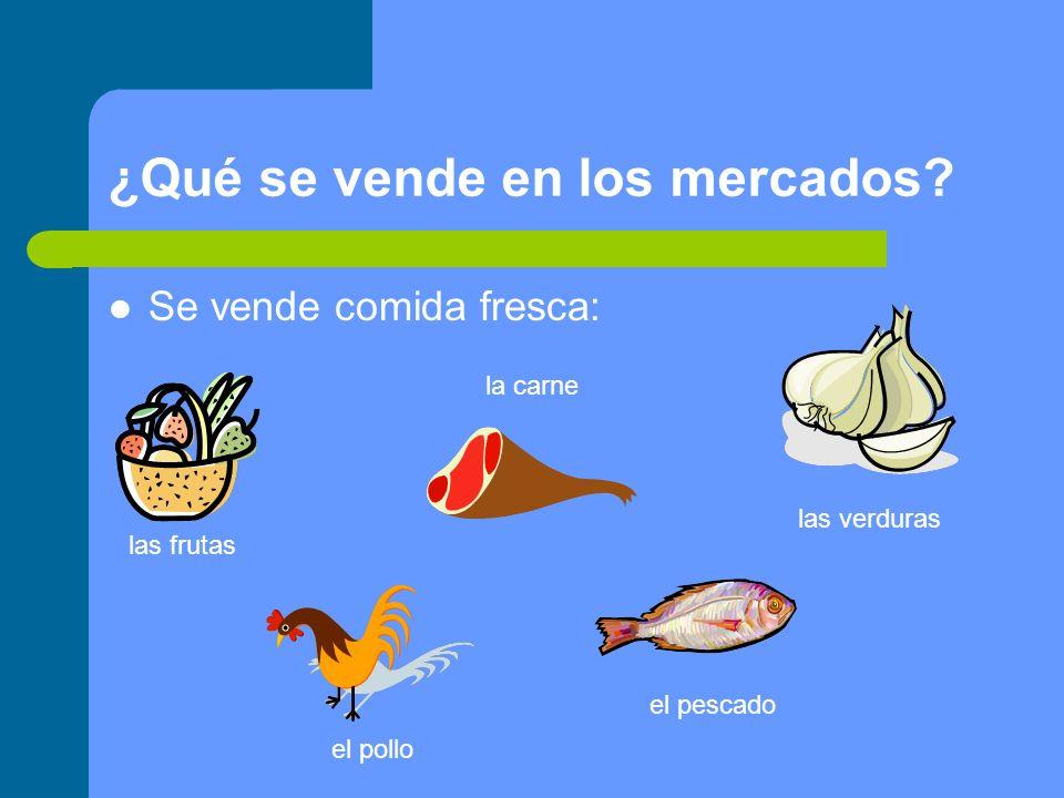 ¿Qué se vende en los mercados? Se vende comida fresca: las frutas las verduras la carne el pollo el pescado