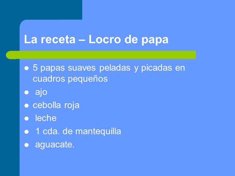 La receta – Locro de papa 5 papas suaves peladas y picadas en cuadros pequeños ajo cebolla roja leche 1 cda. de mantequilla aguacate.