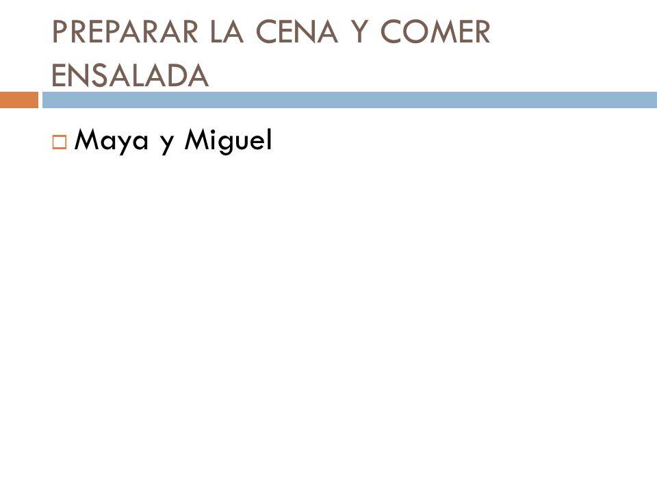 PREPARAR LA CENA Y COMER ENSALADA Maya y Miguel