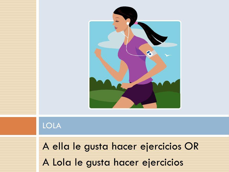 A ella le gusta hacer ejercicios OR A Lola le gusta hacer ejercicios LOLA