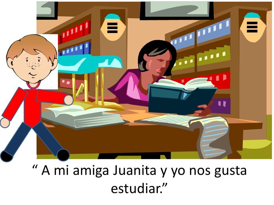 A mi amiga Juanita y yo nos gusta estudiar.