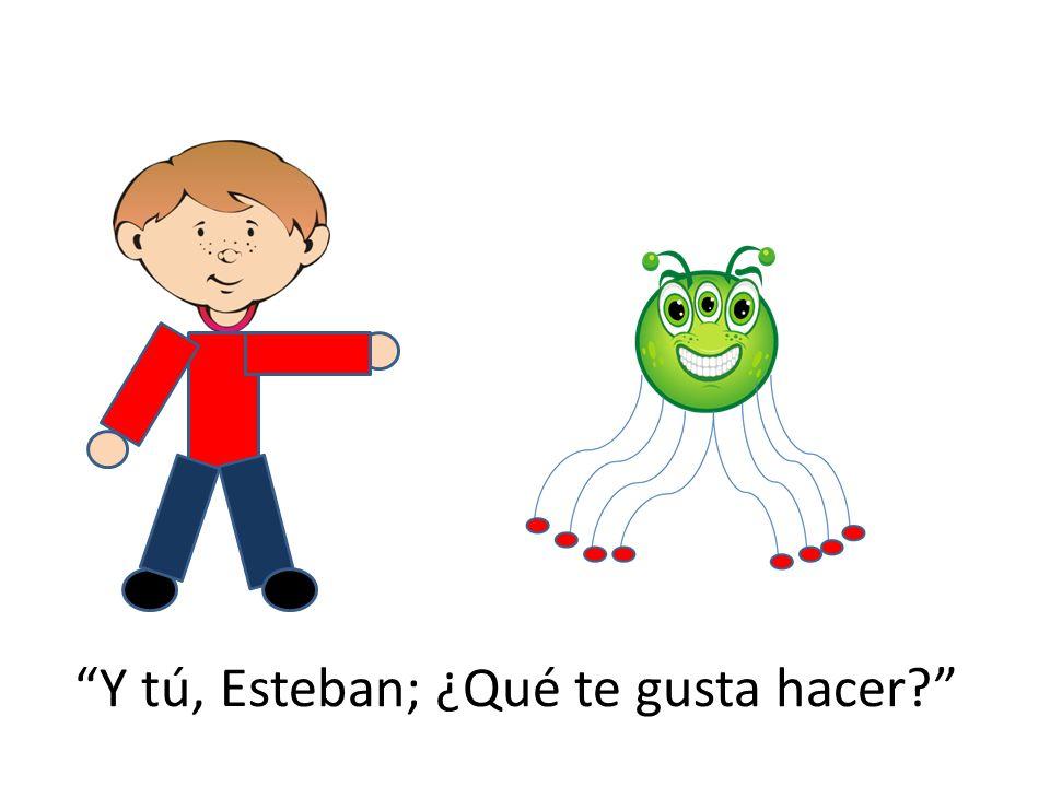 Y tú, Esteban; ¿Qué te gusta hacer?