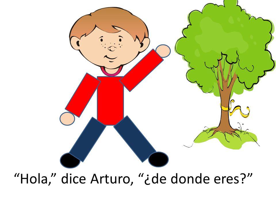 Hola, dice Arturo, ¿de donde eres?