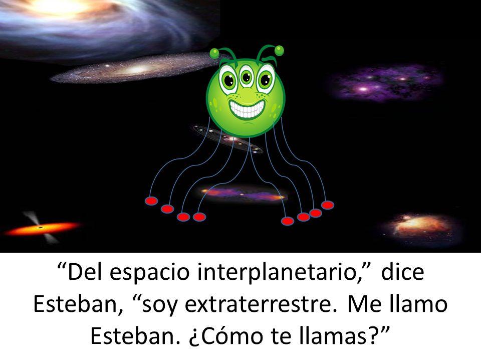 Del espacio interplanetario, dice Esteban, soy extraterrestre. Me llamo Esteban. ¿Cómo te llamas?