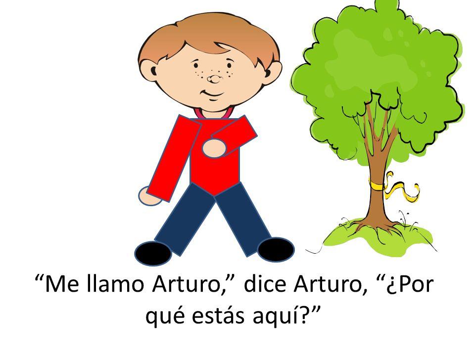 Me llamo Arturo, dice Arturo, ¿Por qué estás aquí?
