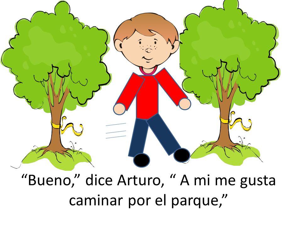 Bueno, dice Arturo, A mi me gusta caminar por el parque,