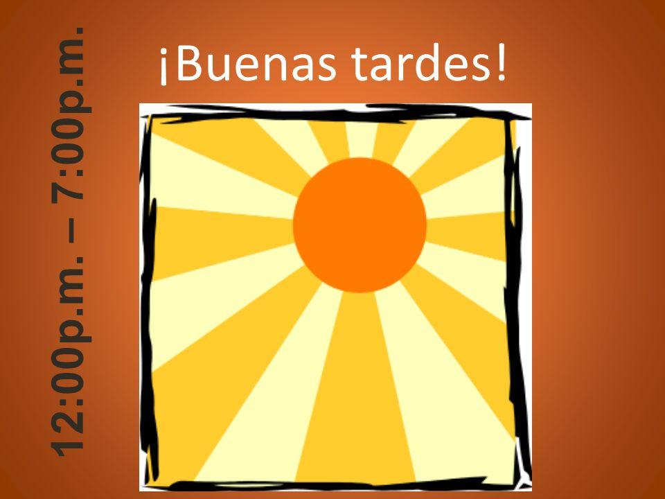 ¡Buenas tardes! 12:00p.m. – 7:00p.m.