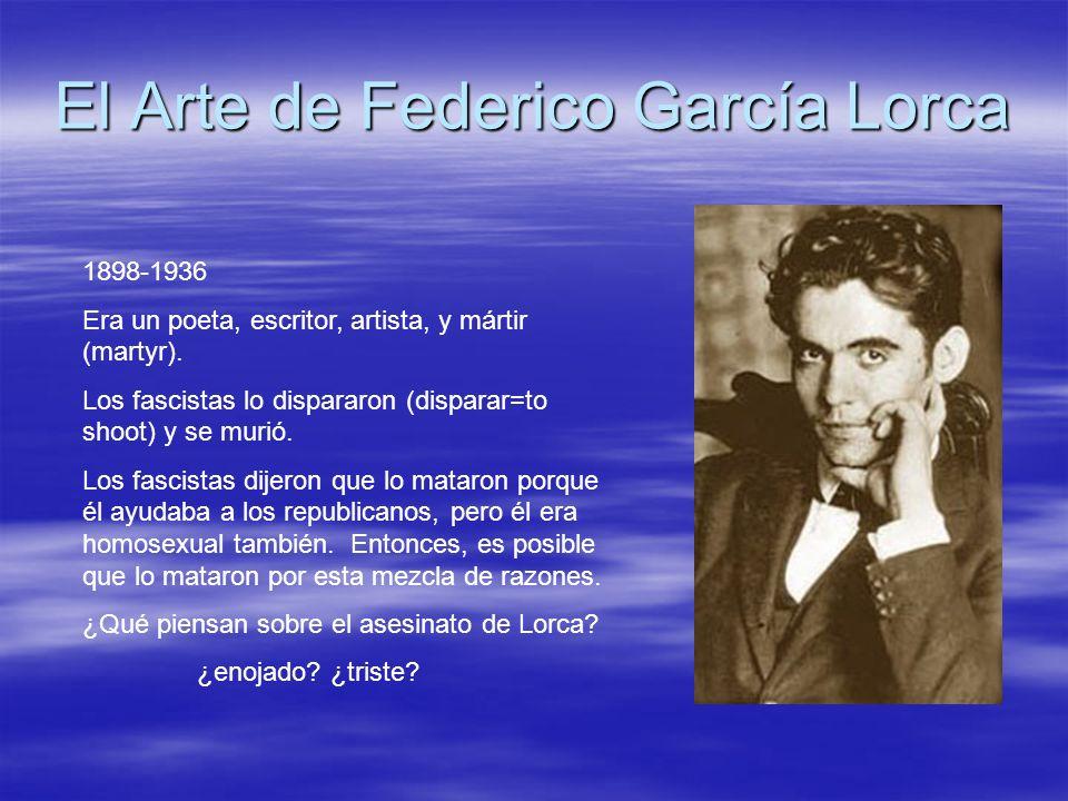 El Arte de Federico García Lorca 1898-1936 Era un poeta, escritor, artista, y mártir (martyr). Los fascistas lo dispararon (disparar=to shoot) y se mu