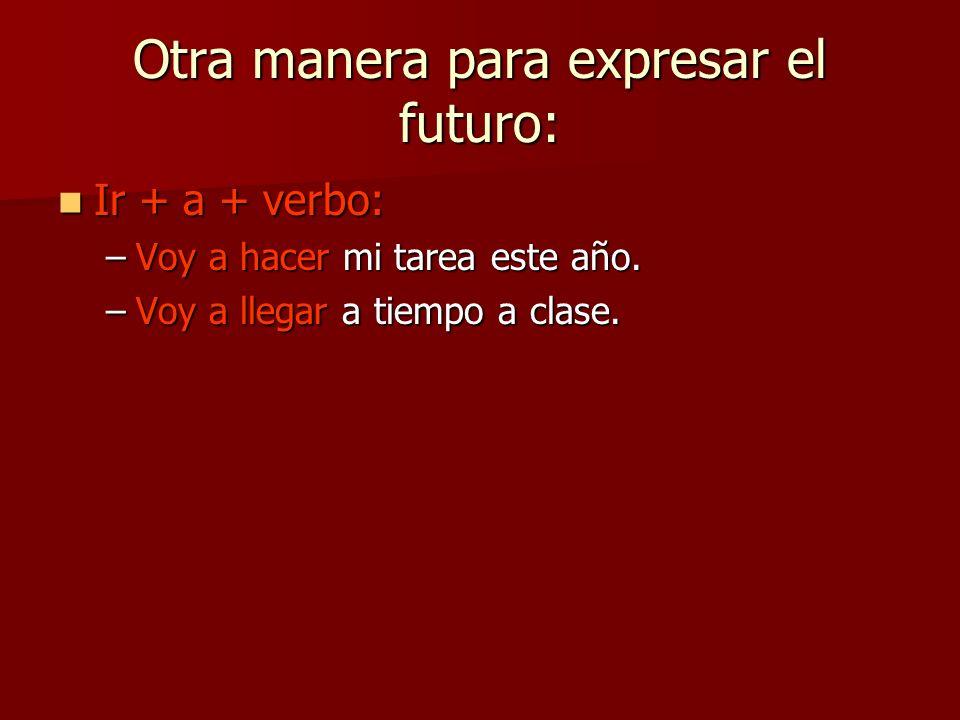 Otra manera para expresar el futuro: Ir + a + verbo: Ir + a + verbo: –Voy a hacer mi tarea este año. –Voy a llegar a tiempo a clase.