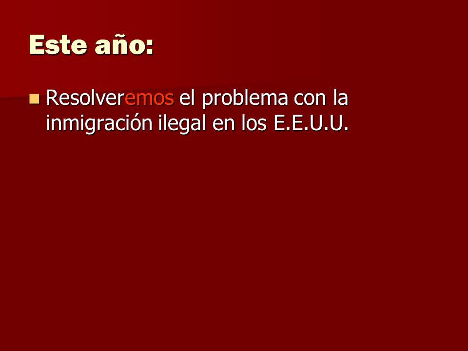 Este año: Resolveremos el problema con la inmigración ilegal en los E.E.U.U. Resolveremos el problema con la inmigración ilegal en los E.E.U.U.
