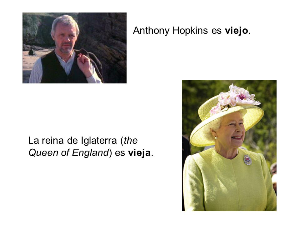 Anthony Hopkins es viejo. La reina de Iglaterra (the Queen of England) es vieja.