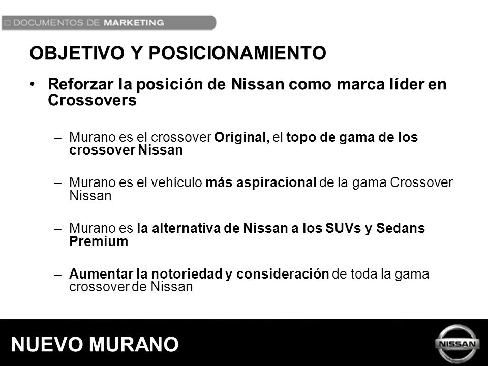 OBJETIVO Y POSICIONAMIENTO Reforzar la posición de Nissan como marca líder en Crossovers –Murano es el crossover Original, el topo de gama de los cros