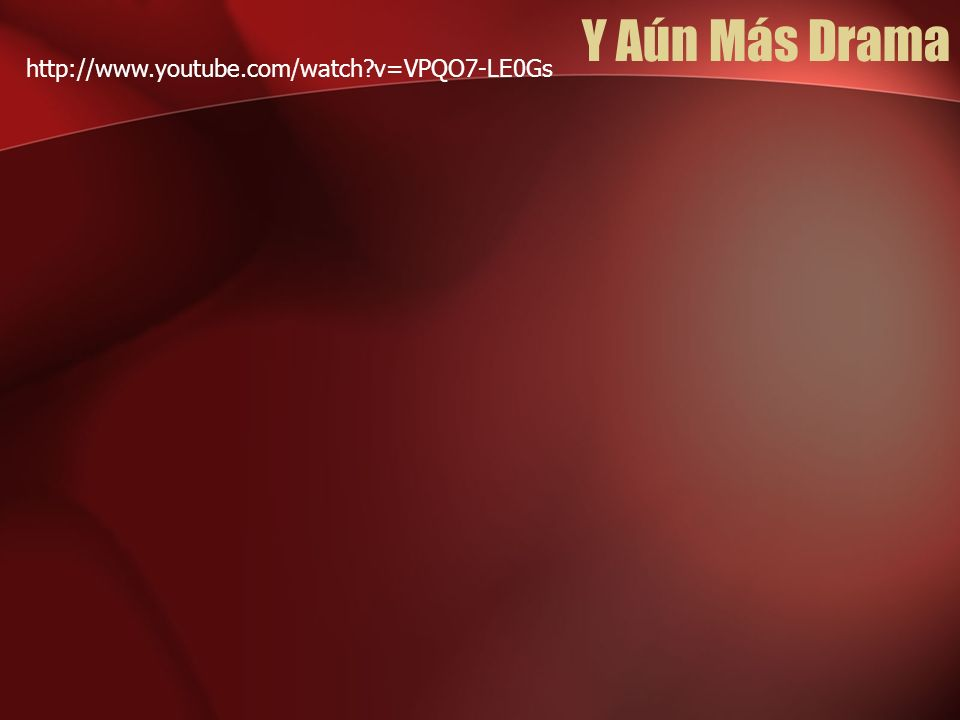 Y Aún Más Drama http://www.youtube.com/watch?v=VPQO7-LE0Gs