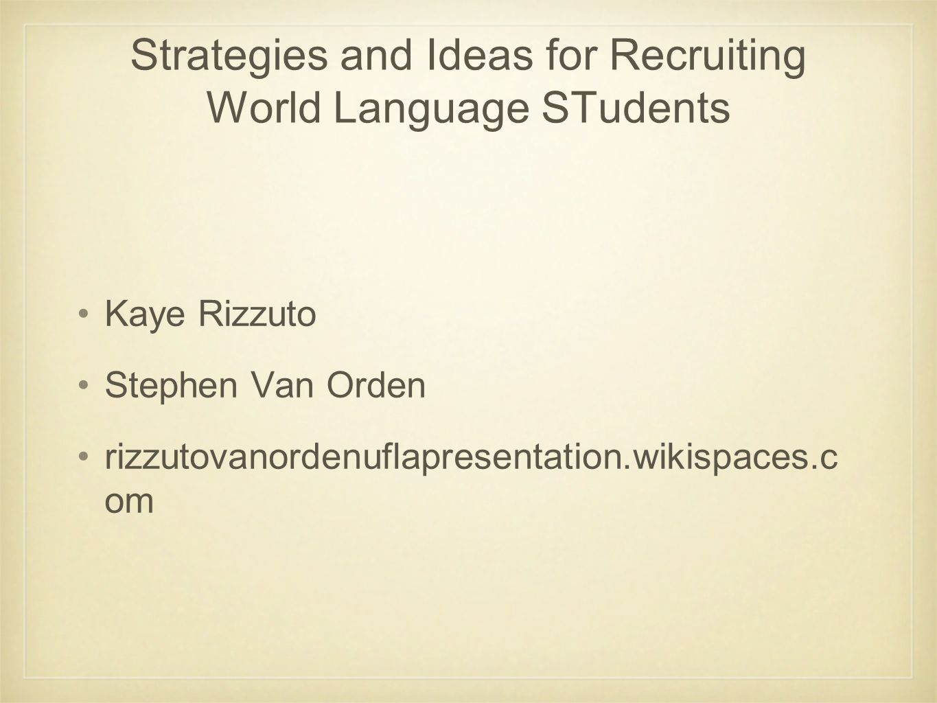 Strategies and Ideas for Recruiting World Language STudents Kaye Rizzuto Stephen Van Orden rizzutovanordenuflapresentation.wikispaces.c om