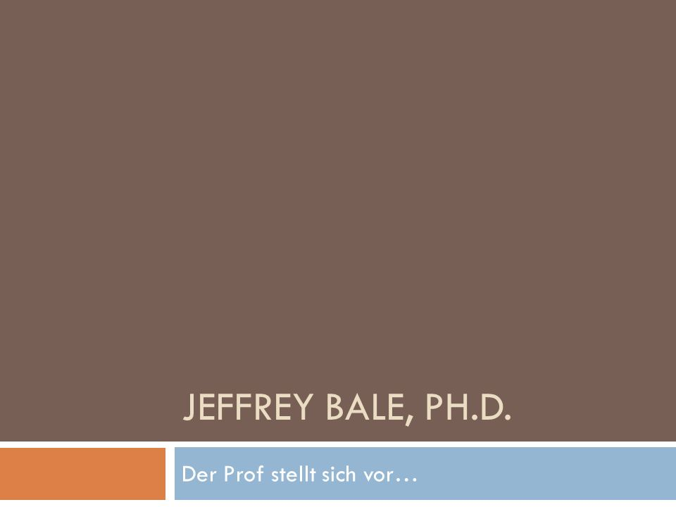 JEFFREY BALE, PH.D. Der Prof stellt sich vor…