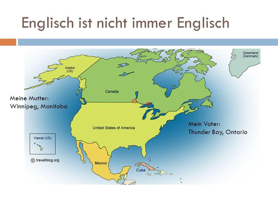 Englisch ist nicht immer Englisch Meine Mutter: Winnipeg, Manitoba Mein Vater: Thunder Bay, Ontario