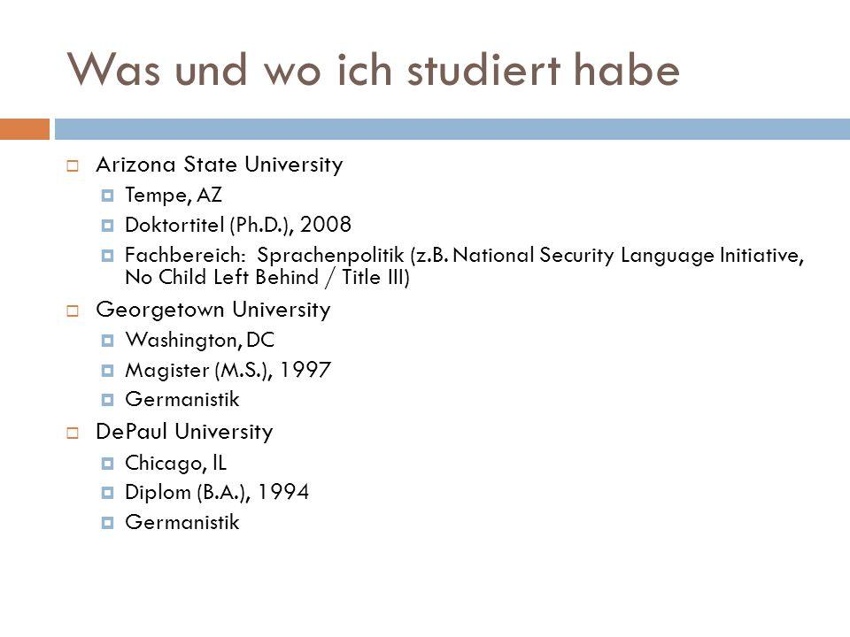 Was und wo ich studiert habe Arizona State University Tempe, AZ Doktortitel (Ph.D.), 2008 Fachbereich: Sprachenpolitik (z.B.