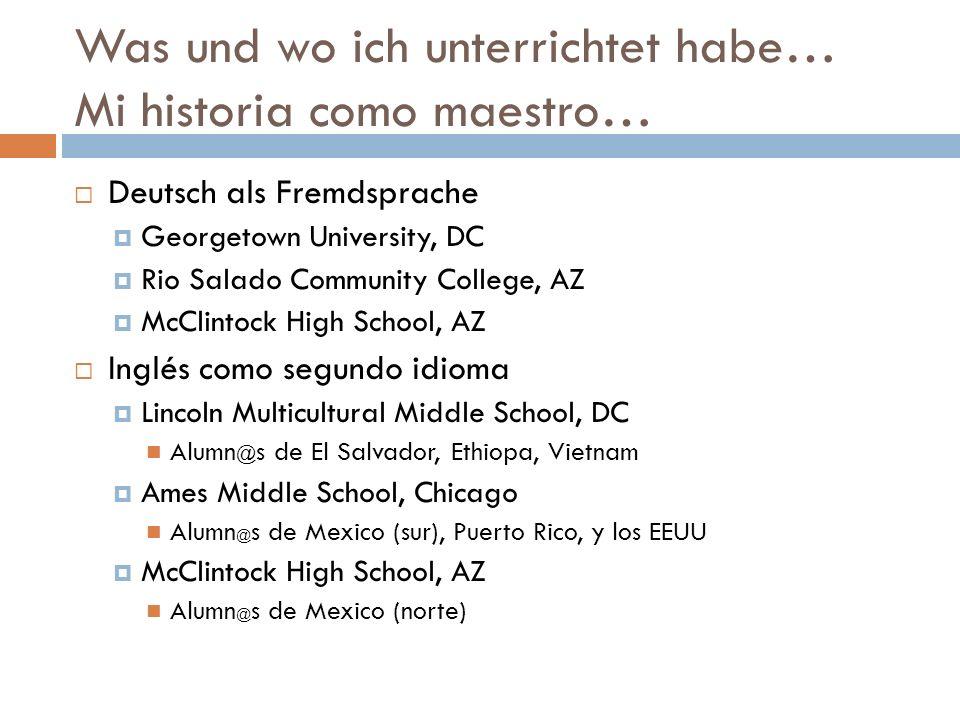 Was und wo ich unterrichtet habe… Mi historia como maestro… Deutsch als Fremdsprache Georgetown University, DC Rio Salado Community College, AZ McClintock High School, AZ Inglés como segundo idioma Lincoln Multicultural Middle School, DC Alumn @ s de El Salvador, Ethiopa, Vietnam Ames Middle School, Chicago Alumn @ s de Mexico (sur), Puerto Rico, y los EEUU McClintock High School, AZ Alumn @ s de Mexico (norte)