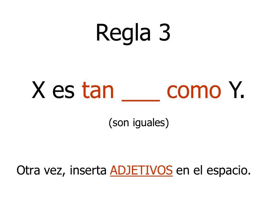 Otra vez, inserta ADJETIVOS en el espacio. X es tan ___ como Y. (son iguales) Regla 3